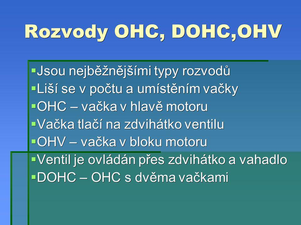 Rozvody OHC, DOHC,OHV  Jsou nejběžnějšími typy rozvodů  Liší se v počtu a umístěním vačky  OHC – vačka v hlavě motoru  Vačka tlačí na zdvihátko ventilu  OHV – vačka v bloku motoru  Ventil je ovládán přes zdvihátko a vahadlo  DOHC – OHC s dvěma vačkami