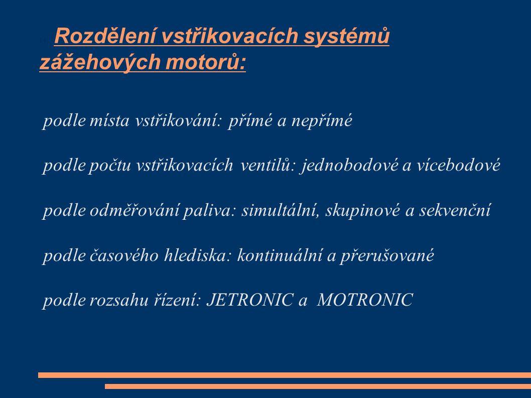 Rozdělení vstřikovacích systémů zážehových motorů: podle místa vstřikování: přímé a nepřímé podle počtu vstřikovacích ventilů: jednobodové a vícebodové podle odměřování paliva: simultální, skupinové a sekvenční podle časového hlediska: kontinuální a přerušované podle rozsahu řízení: JETRONIC a MOTRONIC