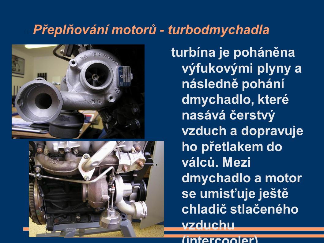 Přeplňování motorů - turbodmychadla turbína je poháněna výfukovými plyny a následně pohání dmychadlo, které nasává čerstvý vzduch a dopravuje ho přetlakem do válců.