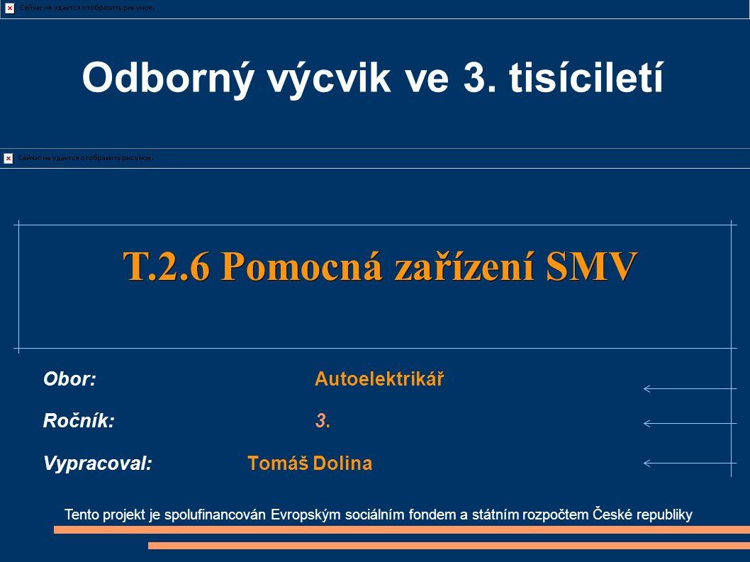 Tento projekt je spolufinancován Evropským sociálním fondem a státním rozpočtem České republiky T.2.6 Pomocná zařízení SMV T.2.6 Pomocná zařízení SMV Obor:Autoelektrikář Ročník:3.
