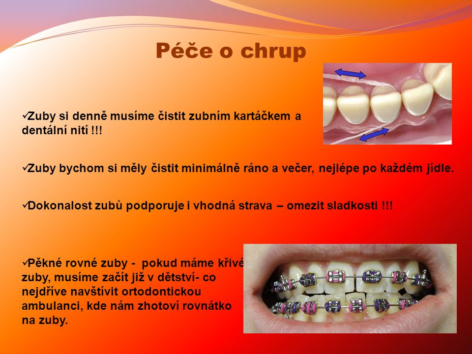 Zuby bychom si měly čistit minimálně ráno a večer, nejlépe po každém jídle. Zuby si denně musíme čistit zubním kartáčkem a dentální nití !!! Péče o ch