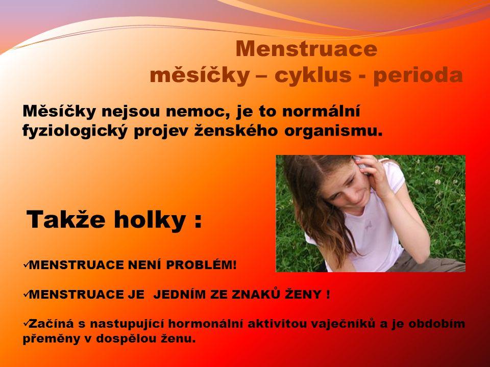 MENSTRUACE NENÍ PROBLÉM! MENSTRUACE JE JEDNÍM ZE ZNAKŮ ŽENY ! Začíná s nastupující hormonální aktivitou vaječníků a je obdobím přeměny v dospělou ženu