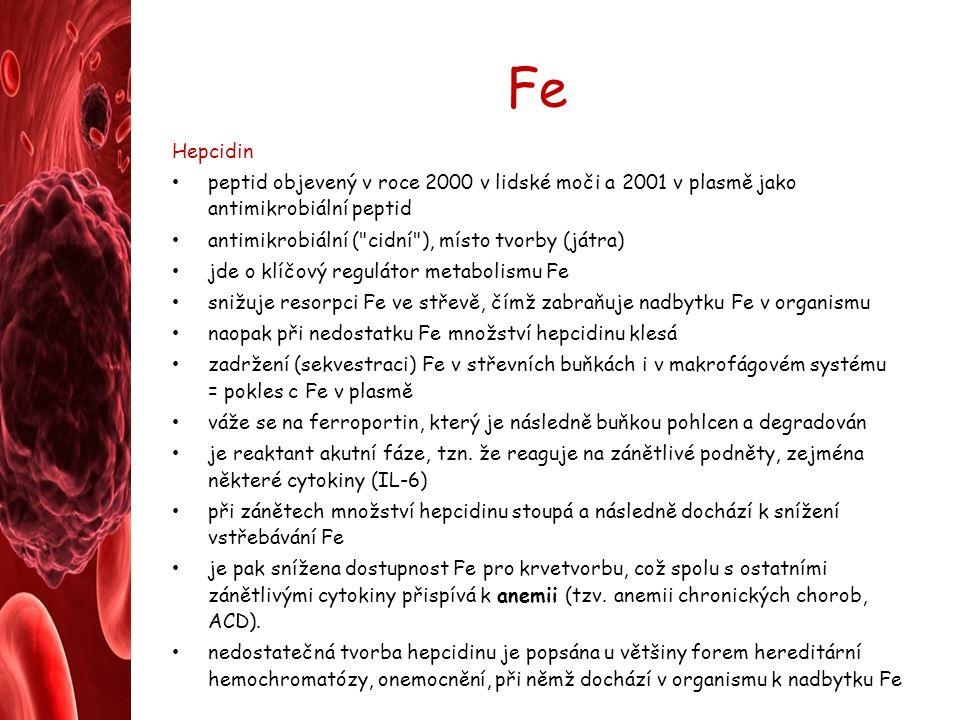 Fe Hepcidin peptid objevený v roce 2000 v lidské moči a 2001 v plasmě jako antimikrobiální peptid antimikrobiální ( cidní ), místo tvorby (játra) jde o klíčový regulátor metabolismu Fe snižuje resorpci Fe ve střevě, čímž zabraňuje nadbytku Fe v organismu naopak při nedostatku Fe množství hepcidinu klesá zadržení (sekvestraci) Fe v střevních buňkách i v makrofágovém systému = pokles c Fe v plasmě váže se na ferroportin, který je následně buňkou pohlcen a degradován je reaktant akutní fáze, tzn.