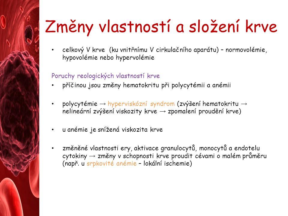 Změny vlastností a složení krve celkový V krve (ku vnitřnímu V cirkulačního aparátu) – normovolémie, hypovolémie nebo hypervolémie Poruchy reologických vlastností krve příčinou jsou změny hematokritu při polycytémii a anémii polycytémie → hyperviskózní syndrom (zvýšení hematokritu → nelineární zvýšení viskozity krve → zpomalení proudění krve) u anémie je snížená viskozita krve změněné vlastnosti ery, aktivace granulocytů, monocytů a endotelu cytokiny → změny v schopnosti krve proudit cévami o malém průměru (např.