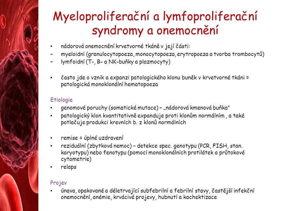 """Myeloproliferační a lymfoproliferační syndromy a onemocnění nádorová onemocnění krvetvorné tkáně v její části: –myeloidní (granulocytopoeza, monocytopoeza, erytropoeza a tvorba trombocytů) –lymfoidní (T-, B- a NK-buňky a plazmocyty) často jde o vznik a expanzi patologického klonu buněk v krvetvorné tkáni = patologická monoklonální hematopoeza Etiologie genomové poruchy (somatické mutace) – """"nádorová kmenová buňka patologický klon kvantitativně expanduje proti klonům normálním, a také potlačuje produkci krevních b."""
