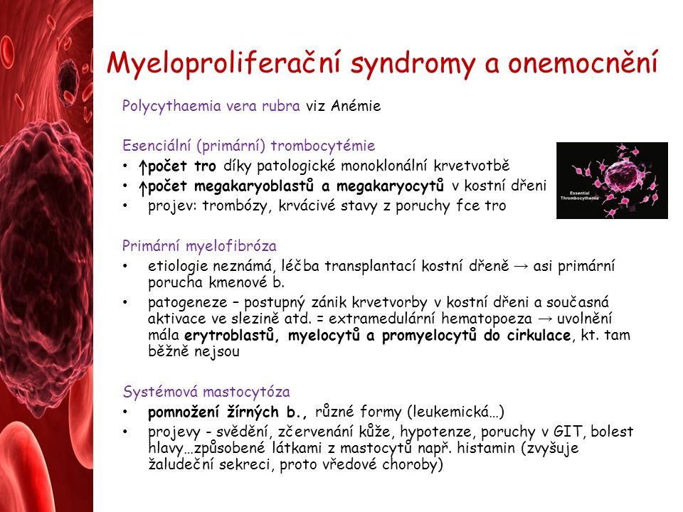 Myeloproliferační syndromy a onemocnění Polycythaemia vera rubra viz Anémie Esenciální (primární) trombocytémie počet tro díky patologické monoklonální krvetvotbě počet megakaryoblastů a megakaryocytů v kostní dřeni projev: trombózy, krvácivé stavy z poruchy fce tro Primární myelofibróza etiologie neznámá, léčba transplantací kostní dřeně → asi primární porucha kmenové b.