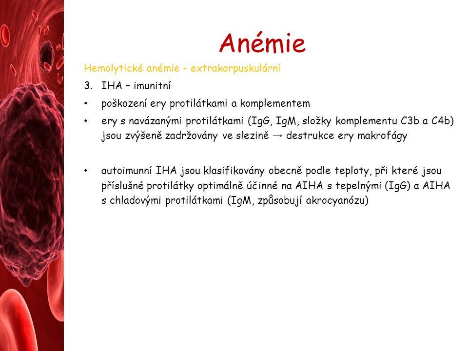 Anémie Hemolytické anémie - extrakorpuskulární 3.IHA – imunitní poškození ery protilátkami a komplementem ery s navázanými protilátkami (IgG, IgM, složky komplementu C3b a C4b) jsou zvýšeně zadržovány ve slezině → destrukce ery makrofágy autoimunní IHA jsou klasifikovány obecně podle teploty, při které jsou příslušné protilátky optimálně účinné na AIHA s tepelnými (IgG) a AIHA s chladovými protilátkami (IgM, způsobují akrocyanózu)