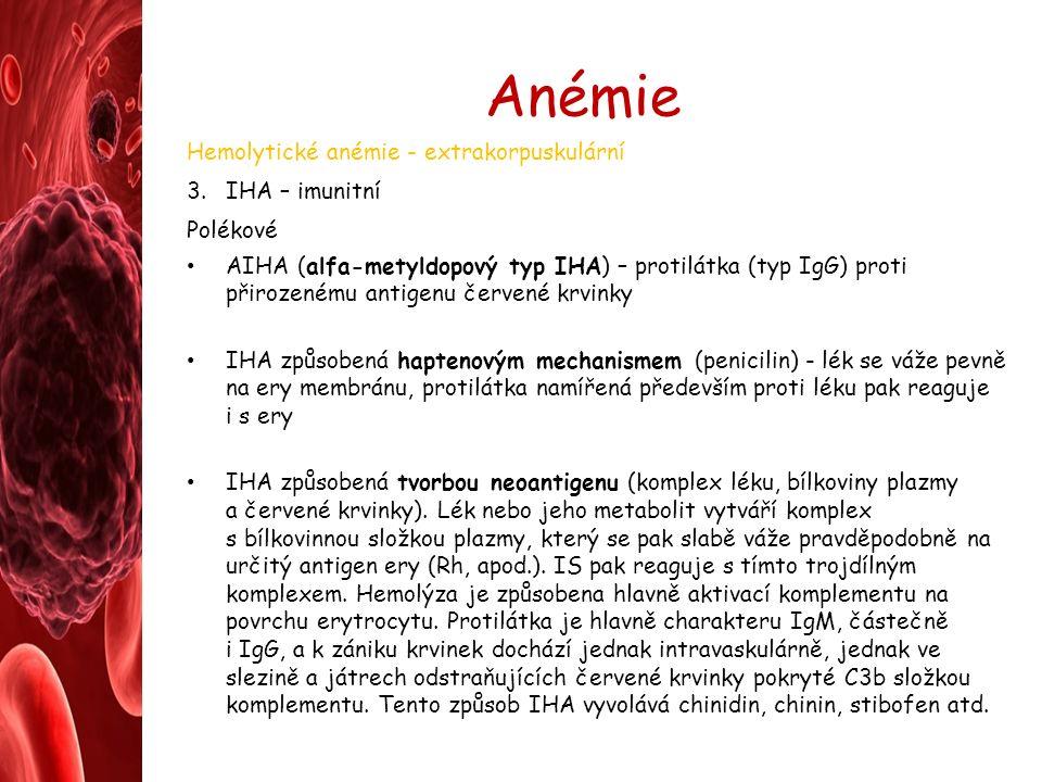 Anémie Hemolytické anémie - extrakorpuskulární 3.IHA – imunitní Polékové AIHA (alfa-metyldopový typ IHA) – protilátka (typ IgG) proti přirozenému antigenu červené krvinky IHA způsobená haptenovým mechanismem (penicilin) - lék se váže pevně na ery membránu, protilátka namířená především proti léku pak reaguje i s ery IHA způsobená tvorbou neoantigenu (komplex léku, bílkoviny plazmy a červené krvinky).