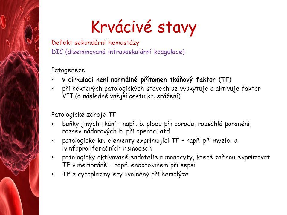 Krvácivé stavy Defekt sekundární hemostázy DIC (diseminovaná intravaskulární koagulace) Patogeneze v cirkulaci není normálně přítomen tkáňový faktor (TF) při některých patologických stavech se vyskytuje a aktivuje faktor VII (a následně vnější cestu kr.