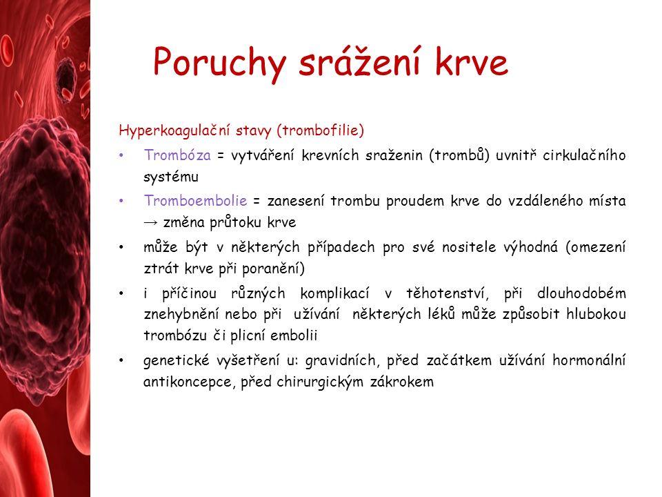 Poruchy srážení krve Hyperkoagulační stavy (trombofilie) Trombóza = vytváření krevních sraženin (trombů) uvnitř cirkulačního systému Tromboembolie = zanesení trombu proudem krve do vzdáleného místa → změna průtoku krve může být v některých případech pro své nositele výhodná (omezení ztrát krve při poranění) i příčinou různých komplikací v těhotenství, při dlouhodobém znehybnění nebo při užívání některých léků může způsobit hlubokou trombózu či plicní embolii genetické vyšetření u: gravidních, před začátkem užívání hormonální antikoncepce, před chirurgickým zákrokem
