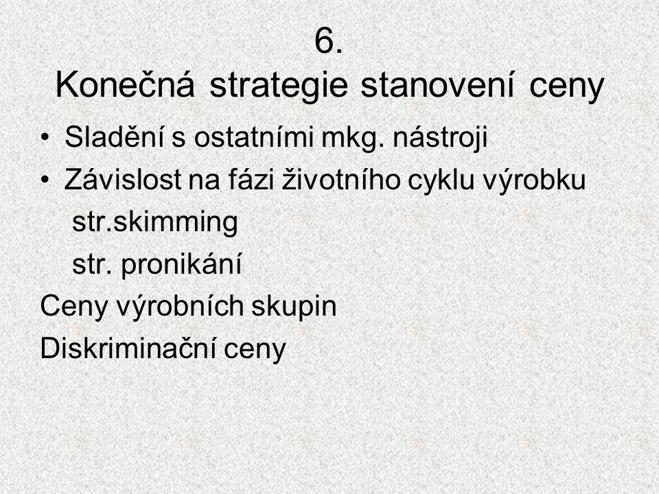 6. Konečná strategie stanovení ceny Sladění s ostatními mkg. nástroji Závislost na fázi životního cyklu výrobku str.skimming str. pronikání Ceny výrob