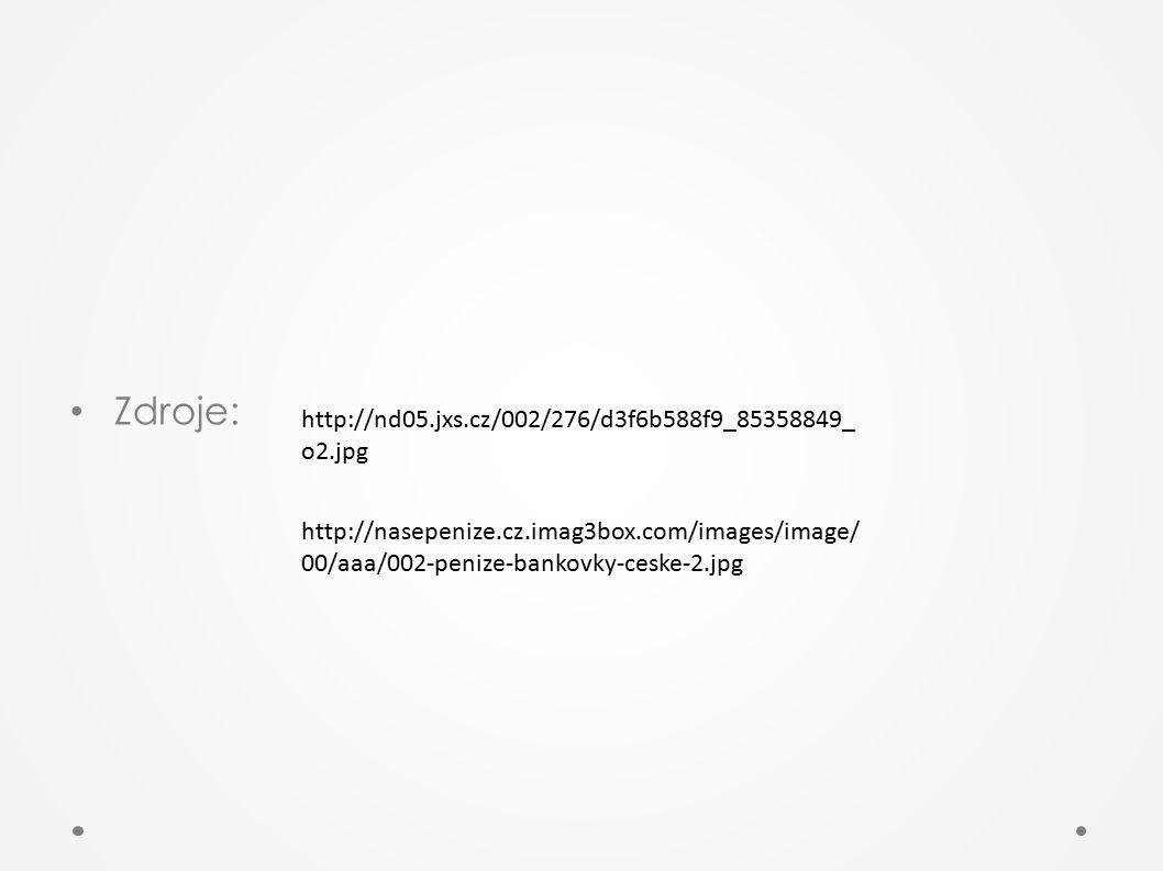 Zdroje: http://nd05.jxs.cz/002/276/d3f6b588f9_85358849_ o2.jpg http://nasepenize.cz.imag3box.com/images/image/ 00/aaa/002-penize-bankovky-ceske-2.jpg