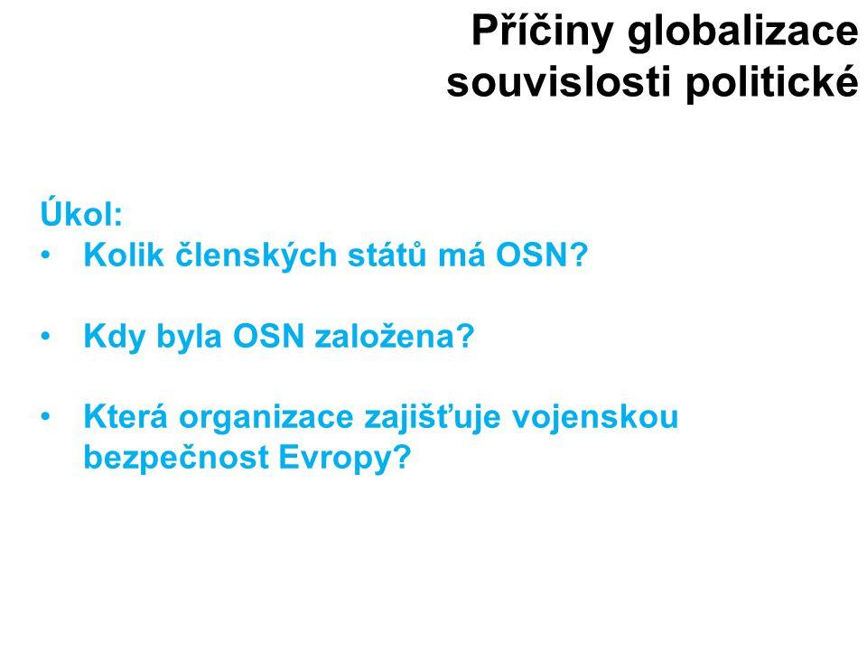 Příčiny globalizace souvislosti politické Úkol: Kolik členských států má OSN? Kdy byla OSN založena? Která organizace zajišťuje vojenskou bezpečnost E