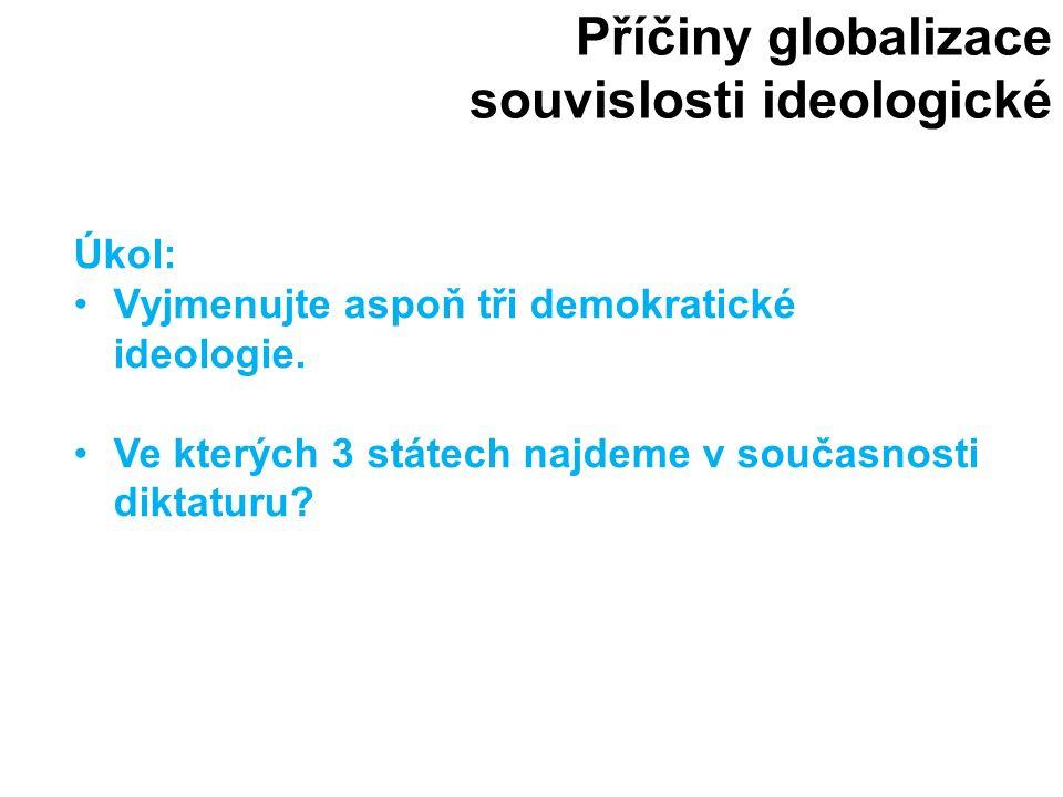 Příčiny globalizace souvislosti ideologické Úkol: Vyjmenujte aspoň tři demokratické ideologie. Ve kterých 3 státech najdeme v současnosti diktaturu?