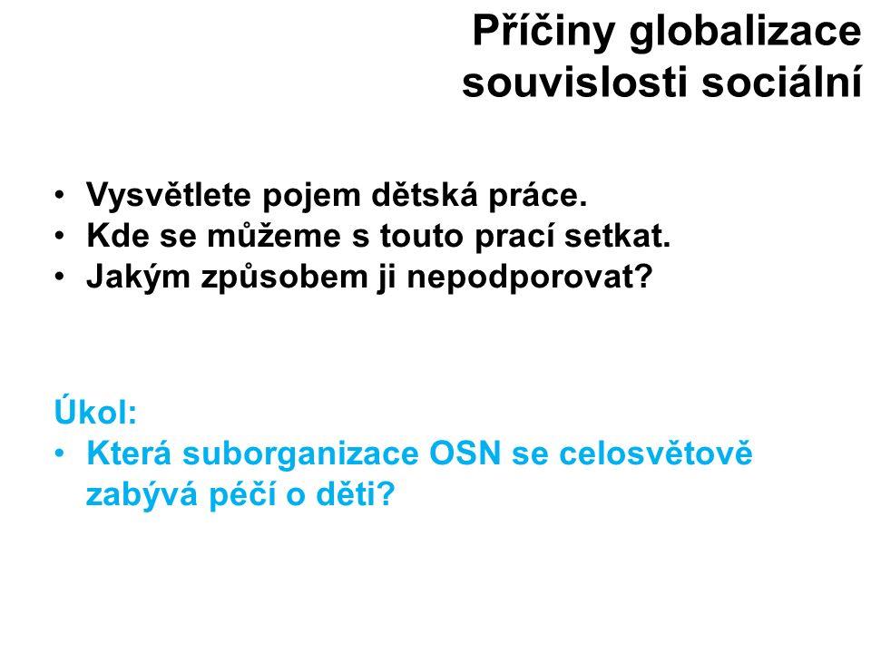 Příčiny globalizace souvislosti sociální Vysvětlete pojem dětská práce. Kde se můžeme s touto prací setkat. Jakým způsobem ji nepodporovat? Úkol: Kter