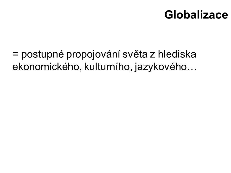Globalizace = postupné propojování světa z hlediska ekonomického, kulturního, jazykového…