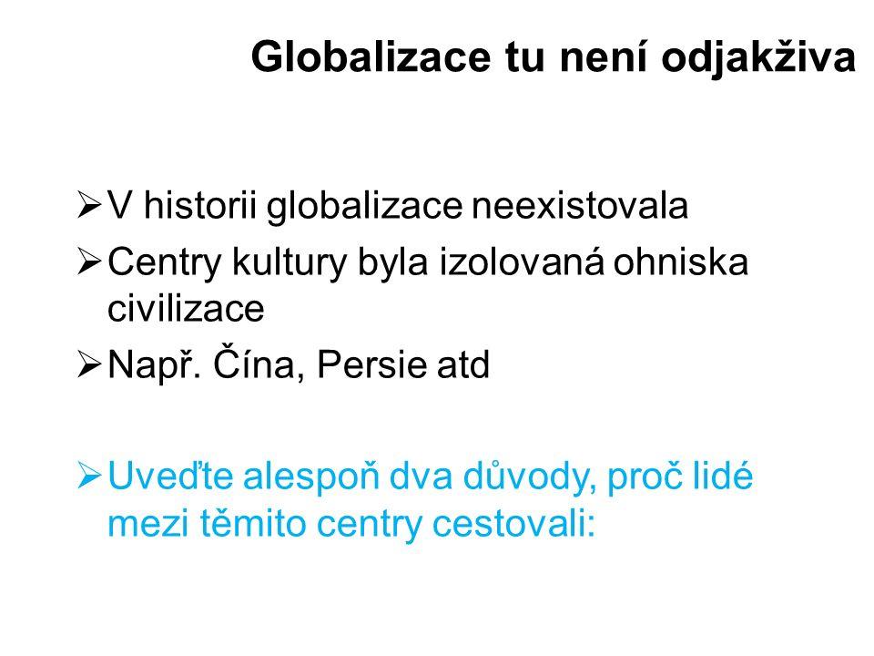 Globalizace tu není odjakživa  V historii globalizace neexistovala  Centry kultury byla izolovaná ohniska civilizace  Např. Čína, Persie atd  Uveď
