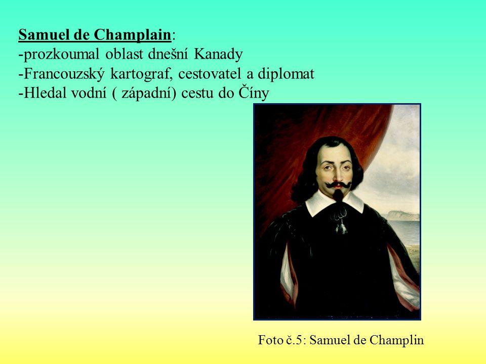Samuel de Champlain: -prozkoumal oblast dnešní Kanady -Francouzský kartograf, cestovatel a diplomat -Hledal vodní ( západní) cestu do Číny Foto č.5: Samuel de Champlin