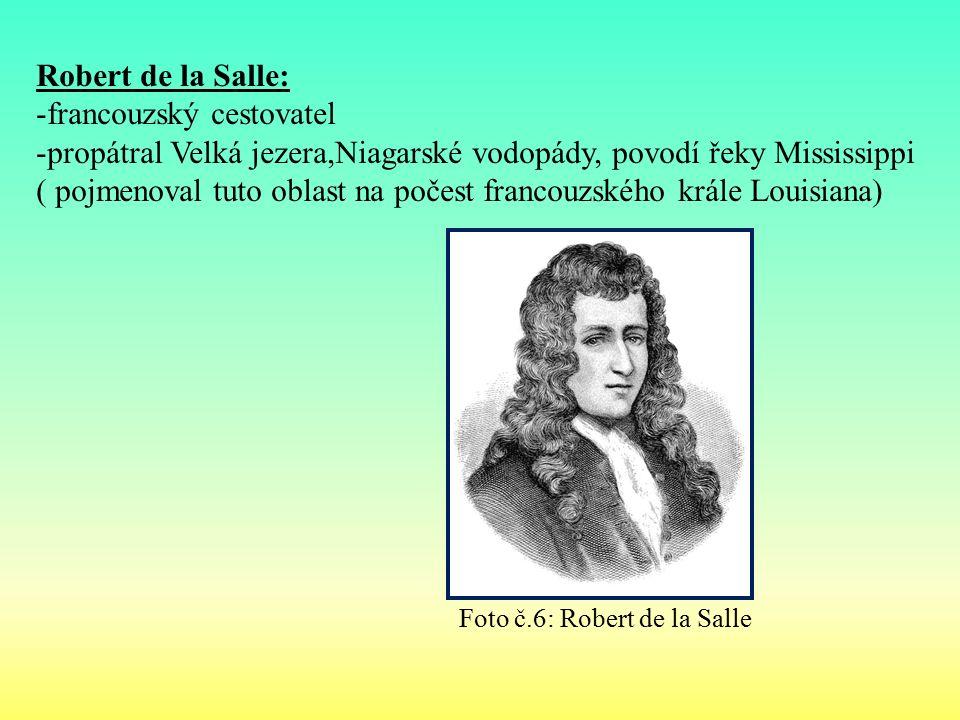 Robert de la Salle: -francouzský cestovatel -propátral Velká jezera,Niagarské vodopády, povodí řeky Mississippi ( pojmenoval tuto oblast na počest francouzského krále Louisiana) Foto č.6: Robert de la Salle