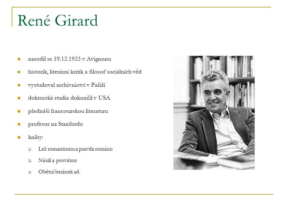 René Girard narodil se 19.12.1923 v Avignonu historik, literární kritik a filosof sociálních věd vystudoval archivnictví v Paříží doktorská studia dokončil v USA přednáší francouzskou literaturu profesor na Stanfordu knihy:  Lež romantismu a pravda románu  Násilí a posvátno  Obětní beránek ad.