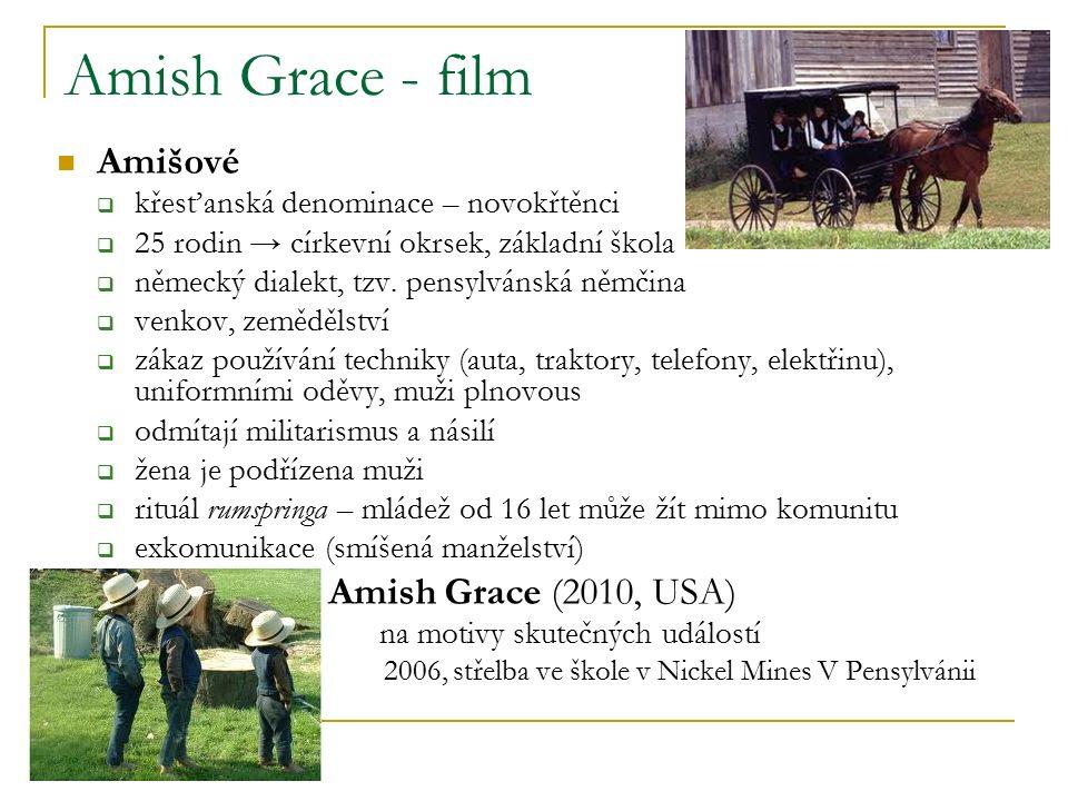 Amish Grace - film Amišové  křesťanská denominace – novokřtěnci  25 rodin → církevní okrsek, základní škola  německý dialekt, tzv.