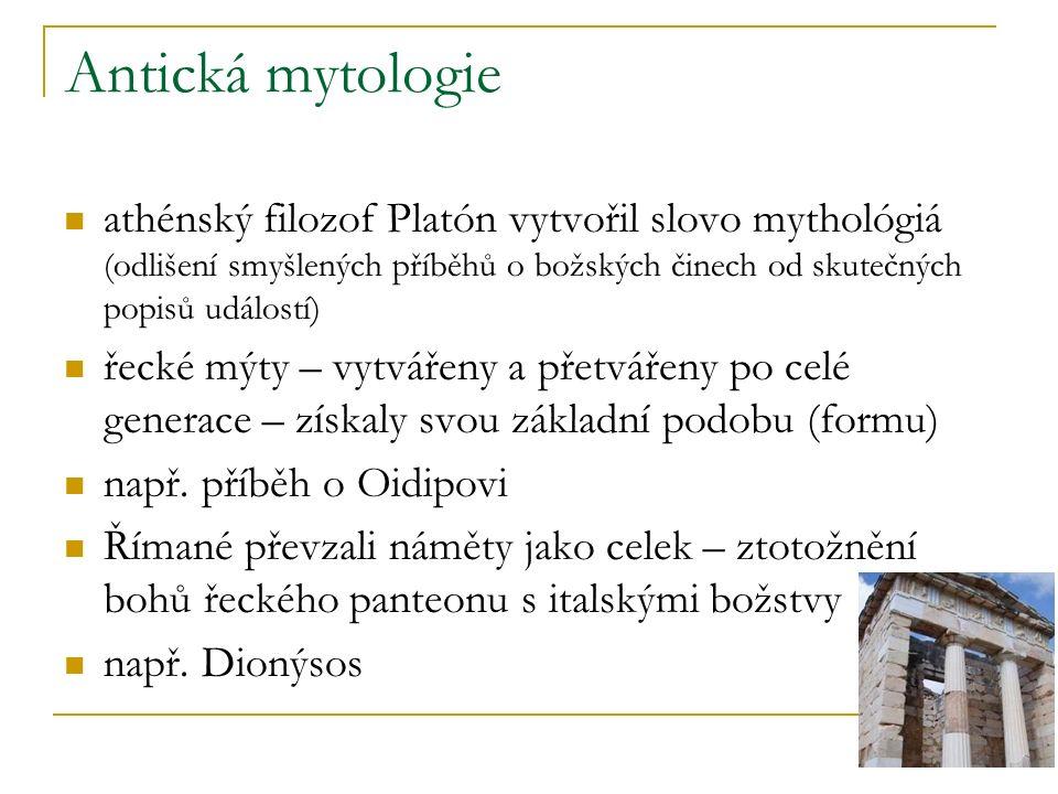 Antická mytologie athénský filozof Platón vytvořil slovo mythológiá (odlišení smyšlených příběhů o božských činech od skutečných popisů událostí) řecké mýty – vytvářeny a přetvářeny po celé generace – získaly svou základní podobu (formu) např.