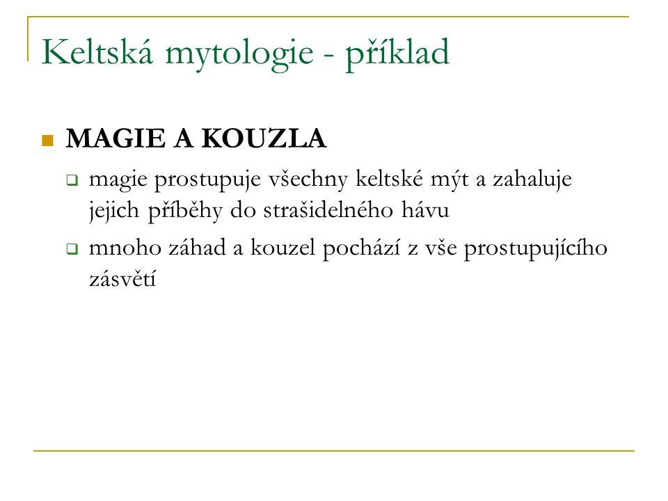 Keltská mytologie - příklad MAGIE A KOUZLA  magie prostupuje všechny keltské mýt a zahaluje jejich příběhy do strašidelného hávu  mnoho záhad a kouzel pochází z vše prostupujícího zásvětí