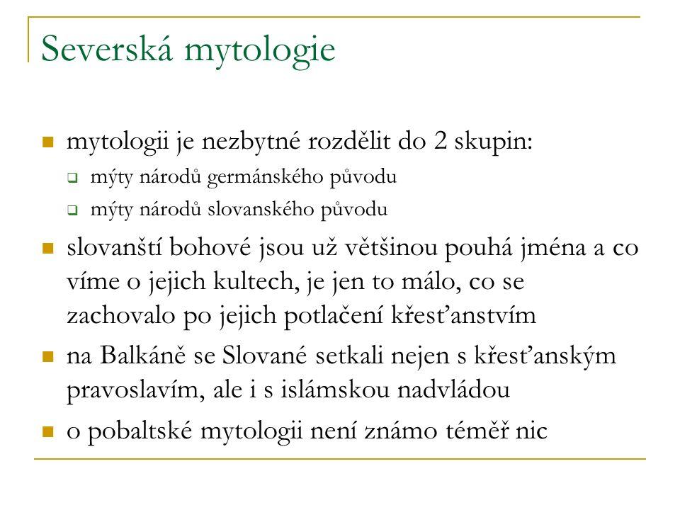Severská mytologie mytologii je nezbytné rozdělit do 2 skupin:  mýty národů germánského původu  mýty národů slovanského původu slovanští bohové jsou už většinou pouhá jména a co víme o jejich kultech, je jen to málo, co se zachovalo po jejich potlačení křesťanstvím na Balkáně se Slované setkali nejen s křesťanským pravoslavím, ale i s islámskou nadvládou o pobaltské mytologii není známo téměř nic