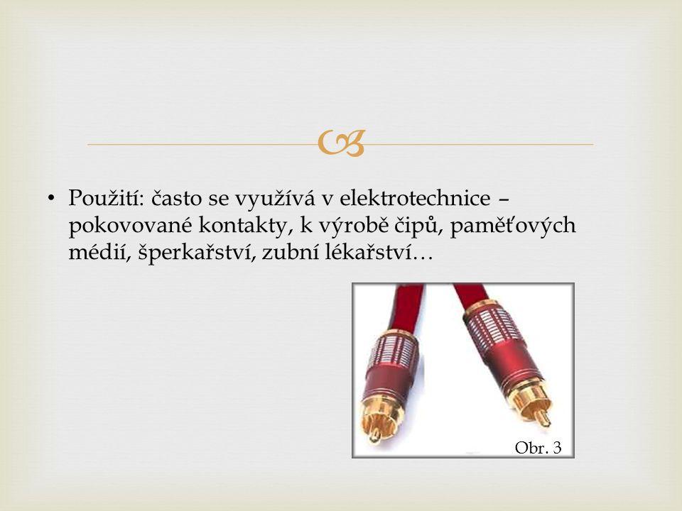  Použití: často se využívá v elektrotechnice – pokovované kontakty, k výrobě čipů, paměťových médií, šperkařství, zubní lékařství… Obr.
