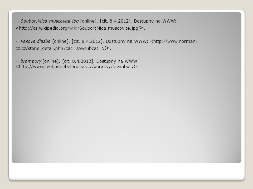 -. Soubor:Mica-muscovite.jpg [online]. [cit. 8.4.2012]. Dostupný na WWW:. -. Pásová dlažba [online]. [cit. 8.4.2012]. Dostupný na WWW:. -. brambory [o