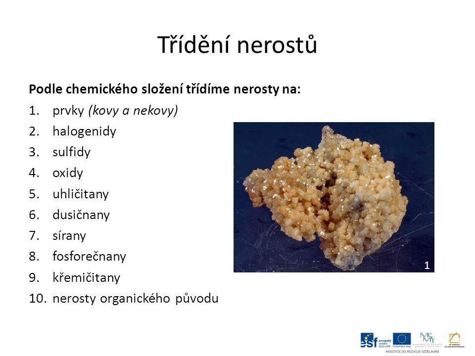 Třídění nerostů Podle chemického složení třídíme nerosty na: 1.prvky (kovy a nekovy) 2.halogenidy 3.sulfidy 4.oxidy 5.uhličitany 6.dusičnany 7.sírany 8.fosforečnany 9.křemičitany 10.nerosty organického původu 1