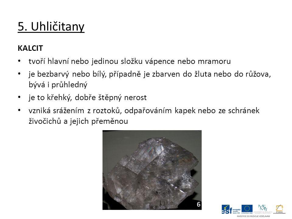 5. Uhličitany KALCIT tvoří hlavní nebo jedinou složku vápence nebo mramoru je bezbarvý nebo bílý, případně je zbarven do žluta nebo do růžova, bývá i