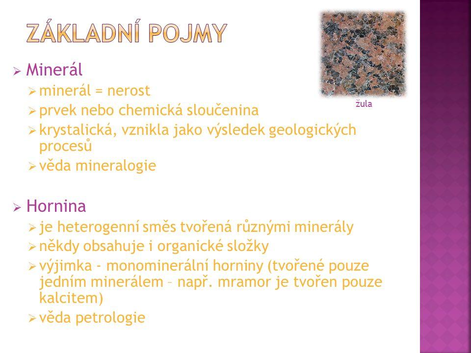  Minerál  minerál = nerost  prvek nebo chemická sloučenina  krystalická, vznikla jako výsledek geologických procesů  věda mineralogie  Hornina  je heterogenní směs tvořená různými minerály  někdy obsahuje i organické složky  výjimka - monominerální horniny (tvořené pouze jedním minerálem – např.