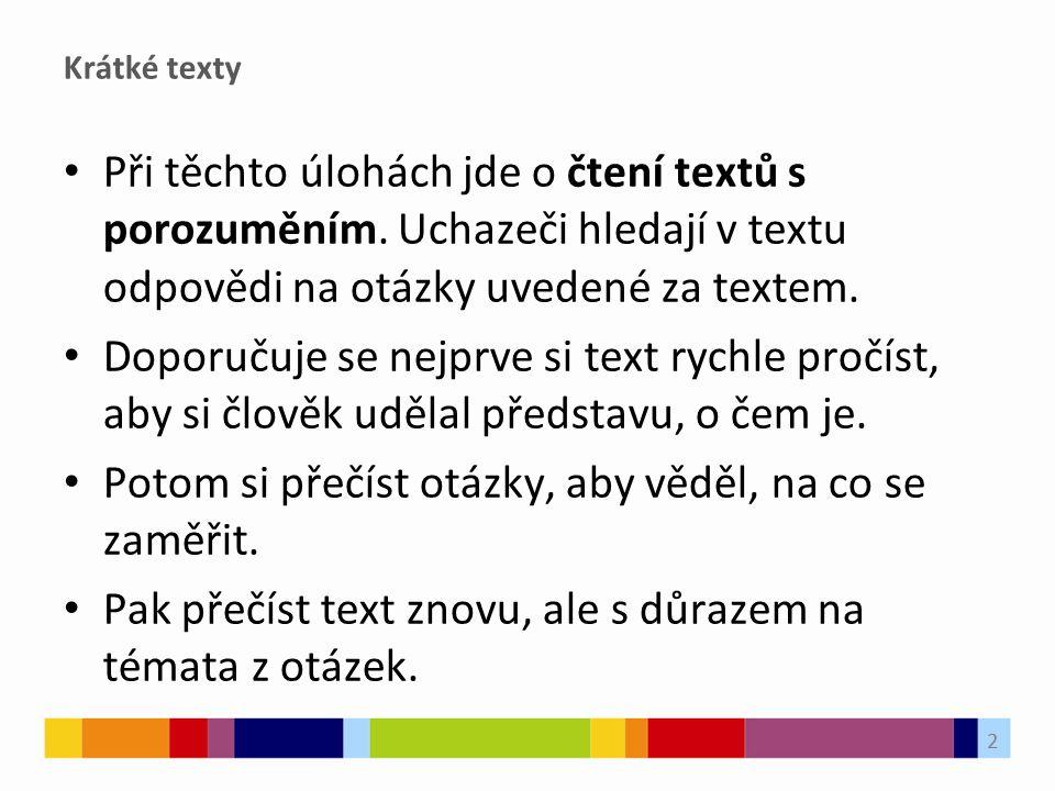 Krátké texty Při těchto úlohách jde o čtení textů s porozuměním. Uchazeči hledají v textu odpovědi na otázky uvedené za textem. Doporučuje se nejprve
