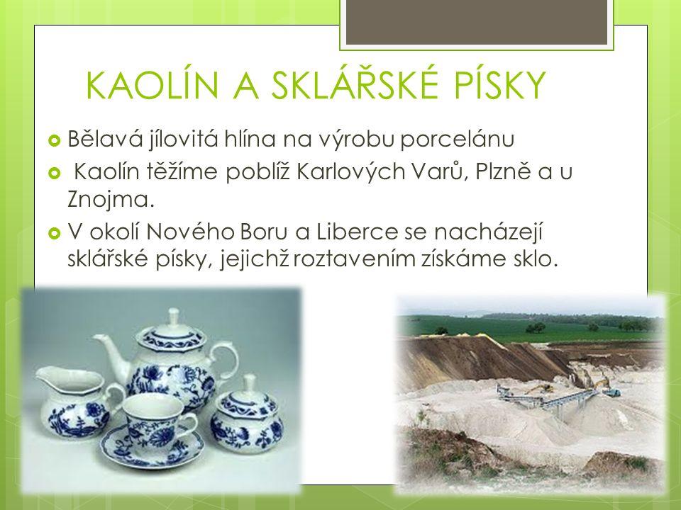 KAOLÍN A SKLÁŘSKÉ PÍSKY  Bělavá jílovitá hlína na výrobu porcelánu  Kaolín těžíme poblíž Karlových Varů, Plzně a u Znojma.
