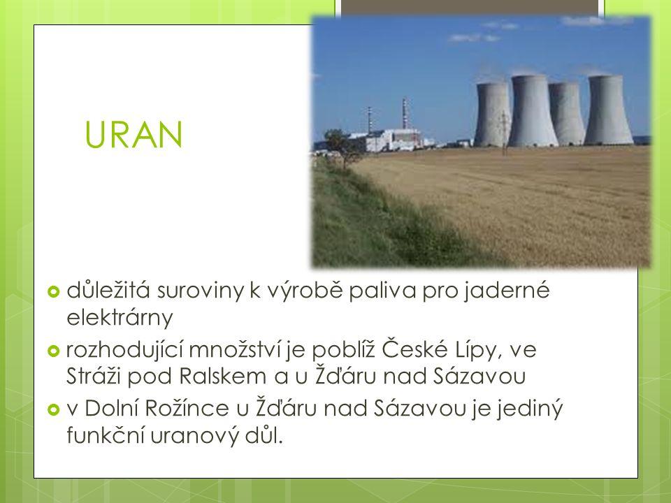 URAN  důležitá suroviny k výrobě paliva pro jaderné elektrárny  rozhodující množství je poblíž České Lípy, ve Stráži pod Ralskem a u Žďáru nad Sázavou  v Dolní Rožínce u Žďáru nad Sázavou je jediný funkční uranový důl.