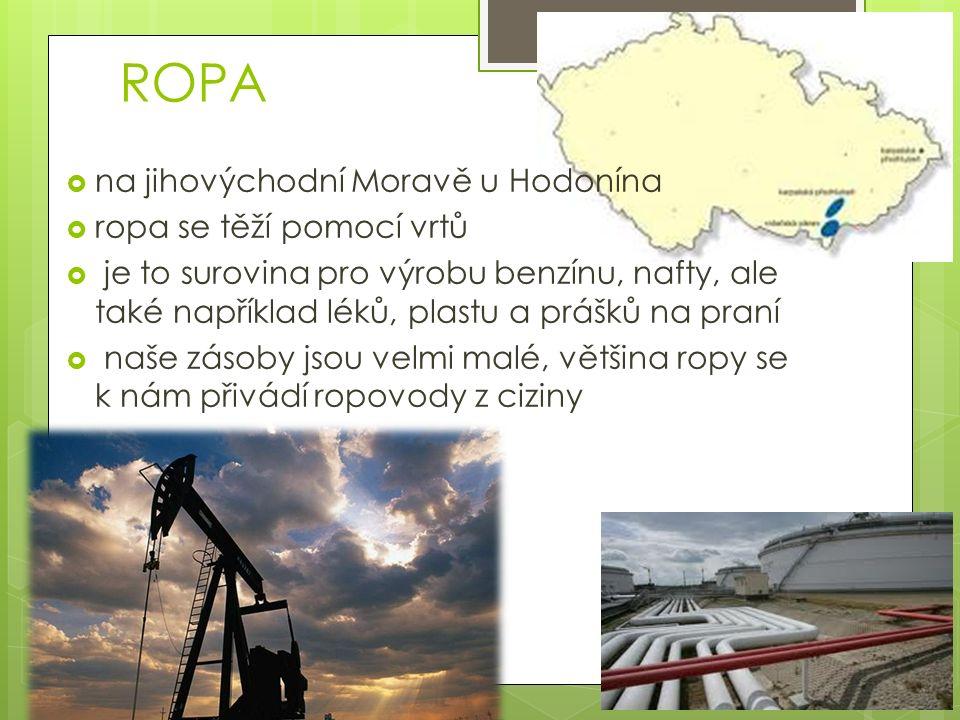 ROPA  na jihovýchodní Moravě u Hodonína  ropa se těží pomocí vrtů  je to surovina pro výrobu benzínu, nafty, ale také například léků, plastu a prášků na praní  naše zásoby jsou velmi malé, většina ropy se k nám přivádí ropovody z ciziny