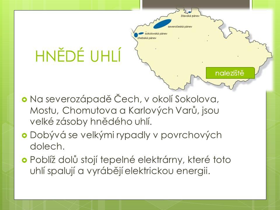 HNĚDÉ UHLÍ  Na severozápadě Čech, v okolí Sokolova, Mostu, Chomutova a Karlových Varů, jsou velké zásoby hnědého uhlí.