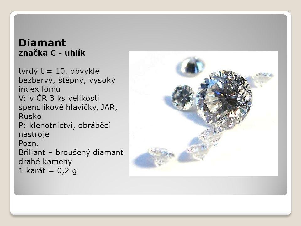 Diamant značka C - uhlík tvrdý t = 10, obvykle bezbarvý, štěpný, vysoký index lomu V: v ČR 3 ks velikosti špendlíkové hlavičky, JAR, Rusko P: klenotnictví, obráběcí nástroje Pozn.