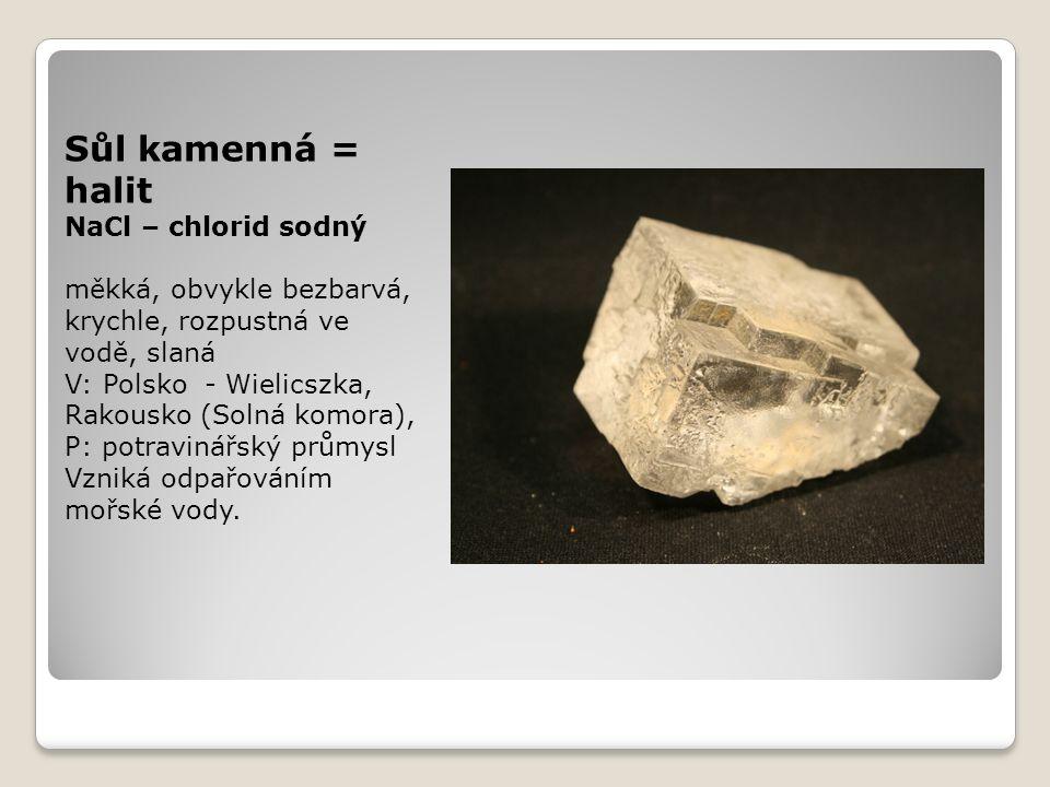 Sůl kamenná = halit NaCl – chlorid sodný měkká, obvykle bezbarvá, krychle, rozpustná ve vodě, slaná V: Polsko - Wielicszka, Rakousko (Solná komora), P: potravinářský průmysl Vzniká odpařováním mořské vody.