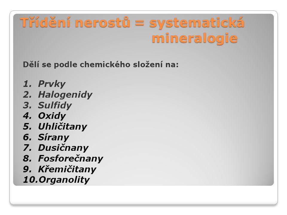Třídění nerostů = systematická mineralogie Dělí se podle chemického složení na: 1. Prvky 2. Halogenidy 3. Sulfidy 4. Oxidy 5. Uhličitany 6. Sírany 7.