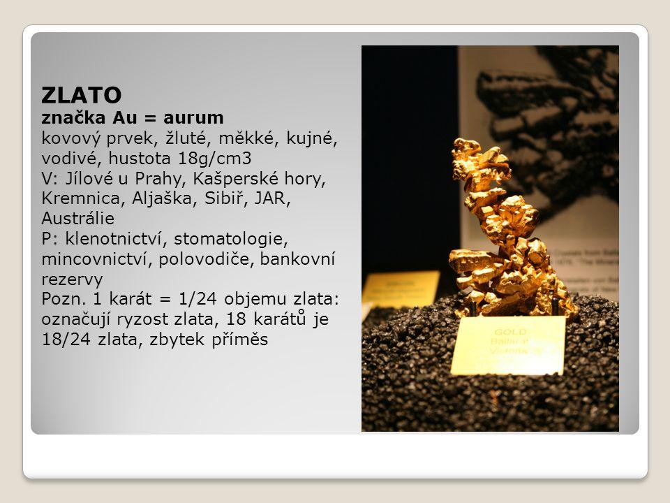 ZLATO značka Au = aurum kovový prvek, žluté, měkké, kujné, vodivé, hustota 18g/cm3 V: Jílové u Prahy, Kašperské hory, Kremnica, Aljaška, Sibiř, JAR, A