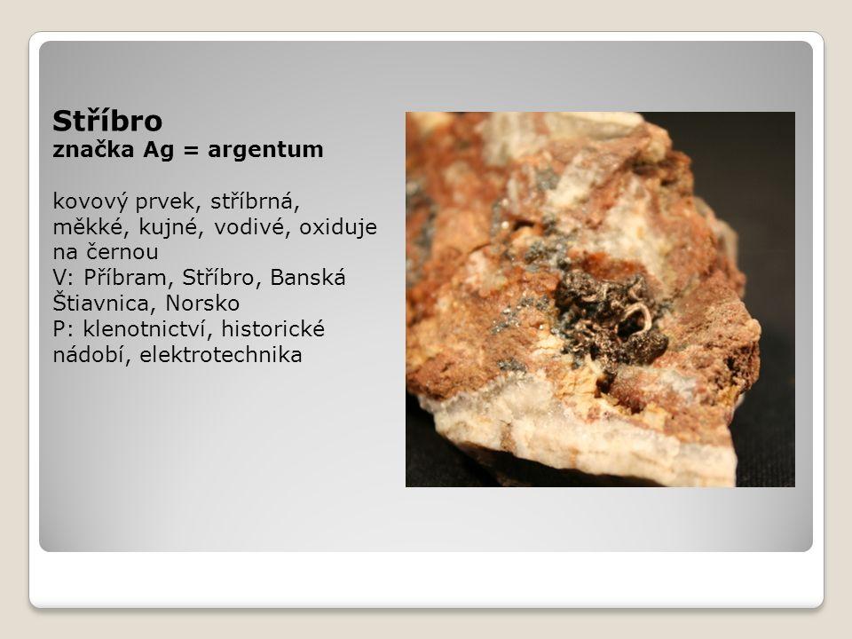 Stříbro značka Ag = argentum kovový prvek, stříbrná, měkké, kujné, vodivé, oxiduje na černou V: Příbram, Stříbro, Banská Štiavnica, Norsko P: klenotni