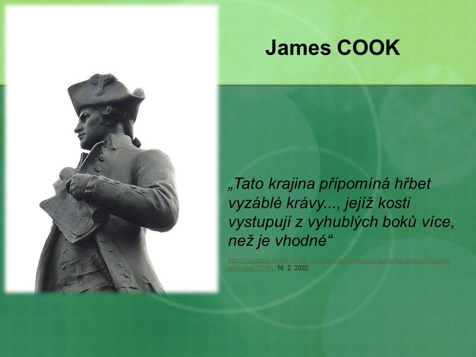 """James COOK """"Tato krajina připomíná hřbet vyzáblé krávy..., jejíž kosti vystupují z vyhublých boků více, než je vhodné http://magazin.ceskenoviny.cz/cestovani/cestopisy/australis/zpravy/objeveni- australie/15908http://magazin.ceskenoviny.cz/cestovani/cestopisy/australis/zpravy/objeveni- australie/15908, 16."""