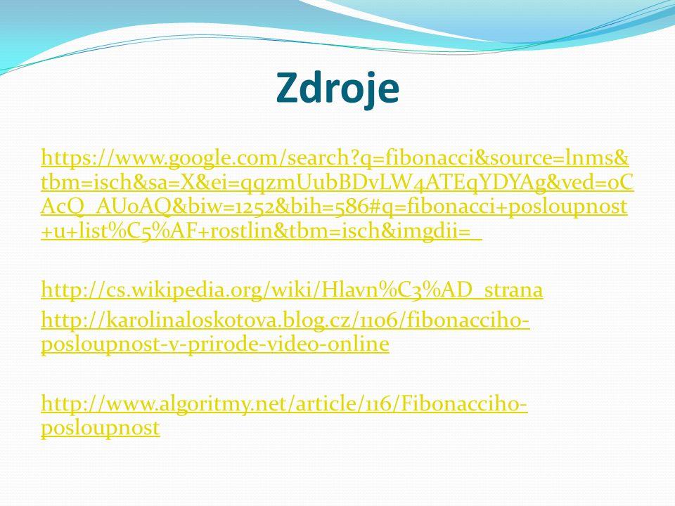 Zdroje https://www.google.com/search q=fibonacci&source=lnms& tbm=isch&sa=X&ei=qqzmUubBDvLW4ATEqYDYAg&ved=0C AcQ_AUoAQ&biw=1252&bih=586#q=fibonacci+posloupnost +u+list%C5%AF+rostlin&tbm=isch&imgdii=_ http://cs.wikipedia.org/wiki/Hlavn%C3%AD_strana http://karolinaloskotova.blog.cz/1106/fibonacciho- posloupnost-v-prirode-video-online http://www.algoritmy.net/article/116/Fibonacciho- posloupnost