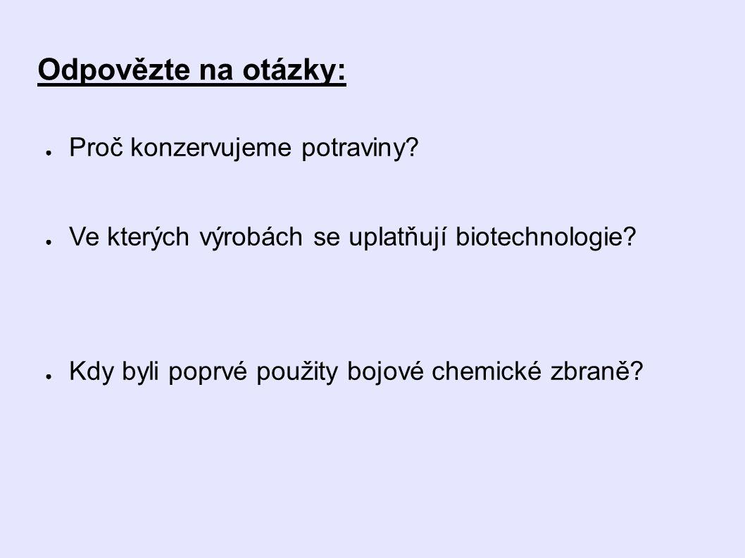 Odpovězte na otázky: ● Proč konzervujeme potraviny? ● Ve kterých výrobách se uplatňují biotechnologie? ● Kdy byli poprvé použity bojové chemické zbran