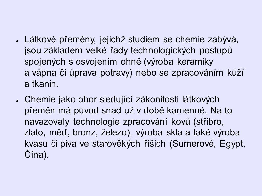 ● Látkové přeměny, jejichž studiem se chemie zabývá, jsou základem velké řady technologických postupů spojených s osvojením ohně (výroba keramiky a vápna či úprava potravy) nebo se zpracováním kůží a tkanin.