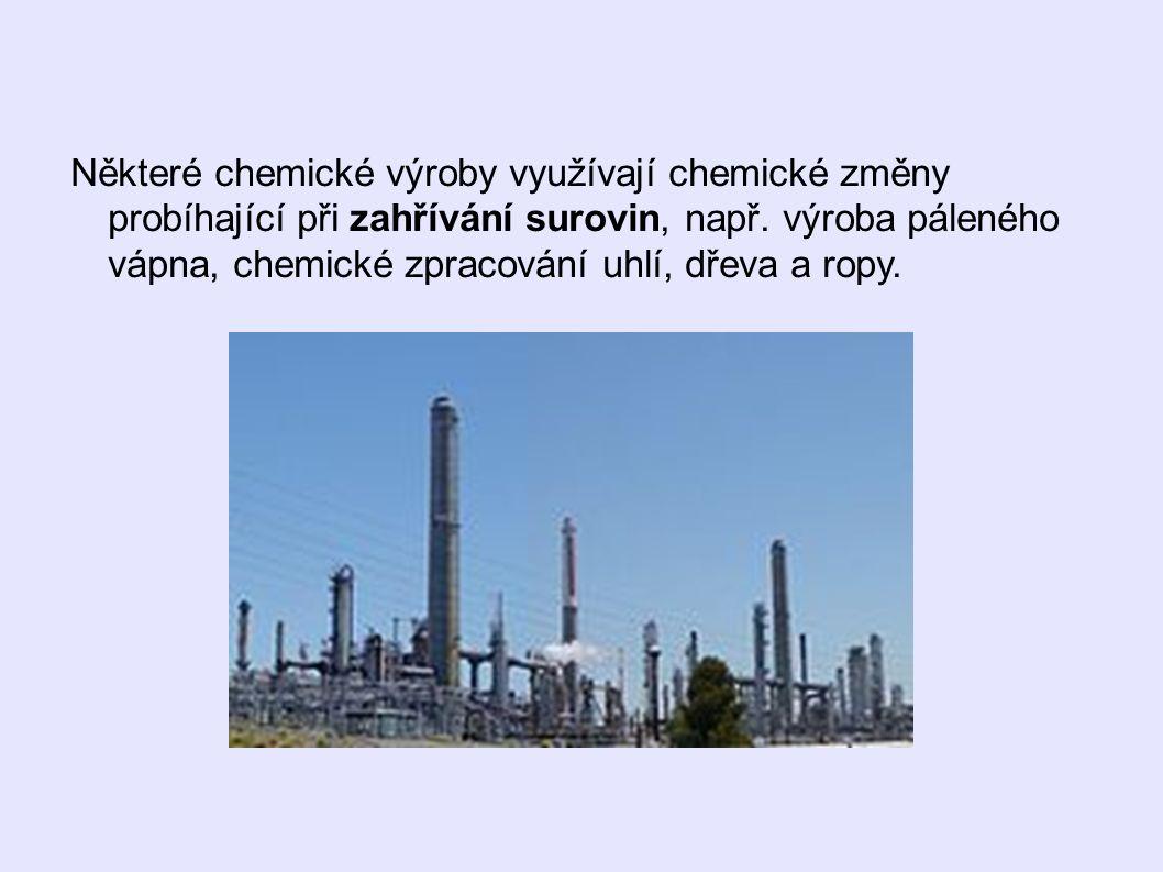Některé chemické výroby využívají chemické změny probíhající při zahřívání surovin, např.