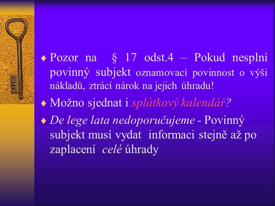  Pozor na § 17 odst.4 – Pokud nesplní povinný subjekt oznamovací povinnost o výši nákladů, ztrácí nárok na jejich úhradu!  Možno sjednat i splátkový