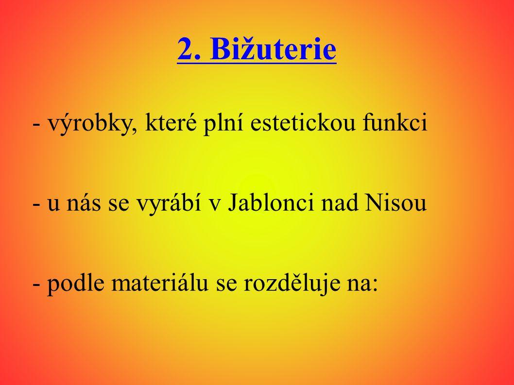 2. Bižuterie - výrobky, které plní estetickou funkci - u nás se vyrábí v Jablonci nad Nisou - podle materiálu se rozděluje na: